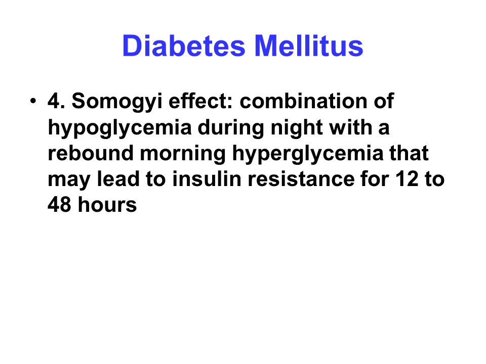 Diabetes Mellitus 4. Somogyi effect: combination of hypoglycemia during night with a rebound morning hyperglycemia that may lead to insulin resistance