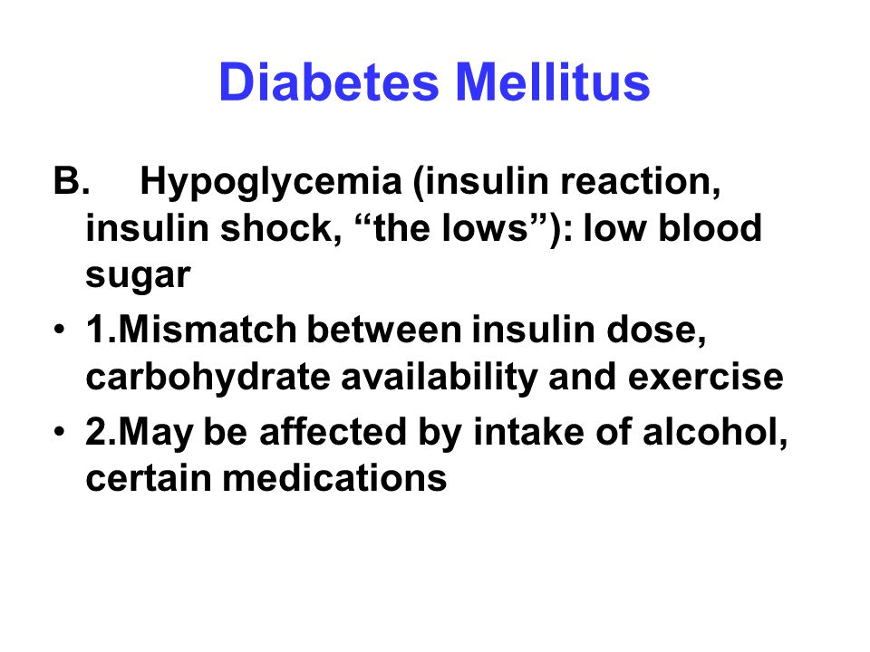 "Diabetes Mellitus B.Hypoglycemia (insulin reaction, insulin shock, ""the lows""): low blood sugar 1.Mismatch between insulin dose, carbohydrate availabi"