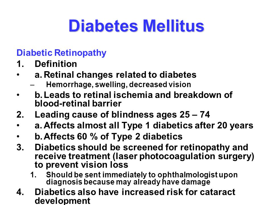 Diabetes Mellitus Diabetic Retinopathy 1.Definition a.Retinal changes related to diabetes –Hemorrhage, swelling, decreased vision b.Leads to retinal i