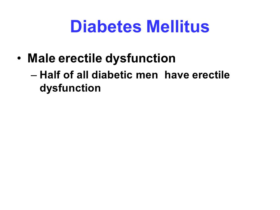 Diabetes Mellitus Male erectile dysfunction –Half of all diabetic men have erectile dysfunction