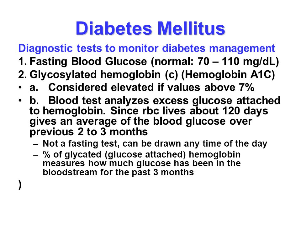 Diabetes Mellitus Diagnostic tests to monitor diabetes management 1.Fasting Blood Glucose (normal: 70 – 110 mg/dL) 2.Glycosylated hemoglobin (c) (Hemo