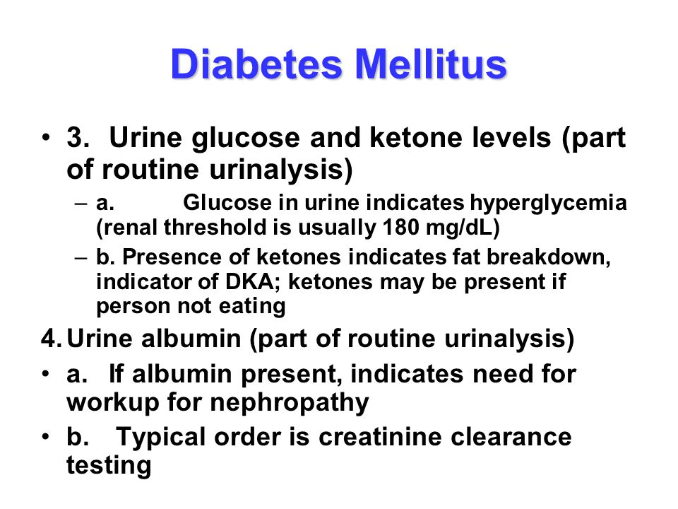Diabetes Mellitus 3.Urine glucose and ketone levels (part of routine urinalysis) –a. Glucose in urine indicates hyperglycemia (renal threshold is usua