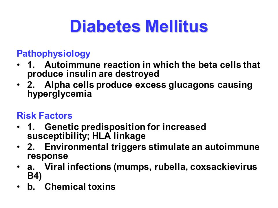 Diabetes Mellitus Pathophysiology 1.Autoimmune reaction in which the beta cells that produce insulin are destroyed 2.Alpha cells produce excess glucag