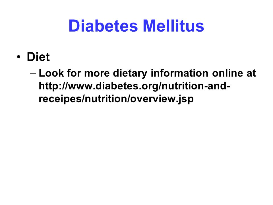 Diabetes Mellitus Diet –Look for more dietary information online at http://www.diabetes.org/nutrition-and- receipes/nutrition/overview.jsp