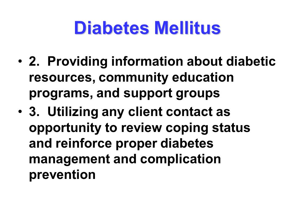 Diabetes Mellitus 2.Providing information about diabetic resources, community education programs, and support groups 3.Utilizing any client contact as