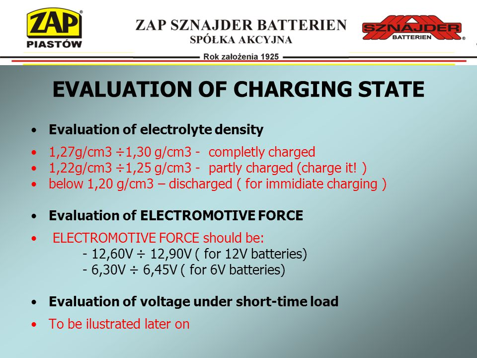 EVALUATION OF CHARGING STATE Evaluation of electrolyte density 1,27g/cm3 ÷1,30 g/cm3 - completly charged 1,22g/cm3 ÷1,25 g/cm3 - partly charged (charge it.