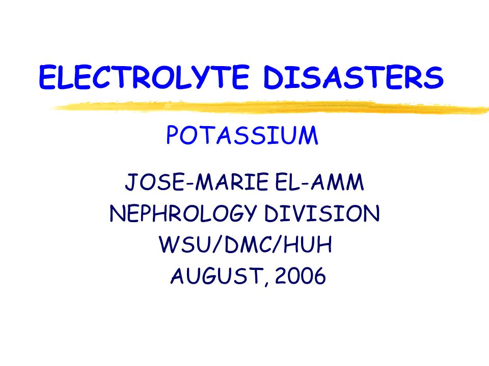 ELECTROLYTE DISASTERS JOSE-MARIE EL-AMM NEPHROLOGY DIVISION WSU/DMC/HUH AUGUST, 2006 POTASSIUM