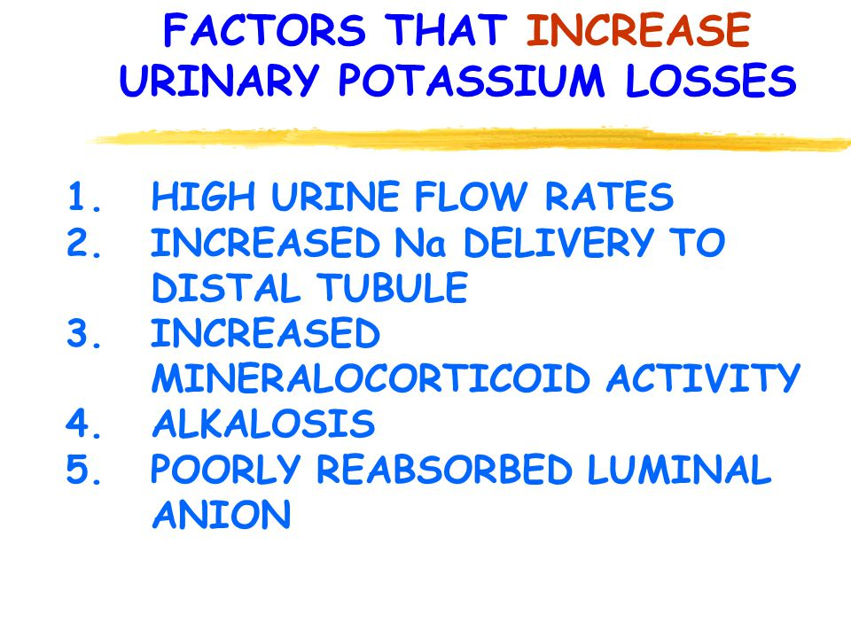 FACTORS THAT INCREASE URINARY POTASSIUM LOSSES 1.HIGH URINE FLOW RATES 2.INCREASED Na DELIVERY TO DISTAL TUBULE 3.INCREASED MINERALOCORTICOID ACTIVITY 4.ALKALOSIS 5.POORLY REABSORBED LUMINAL ANION