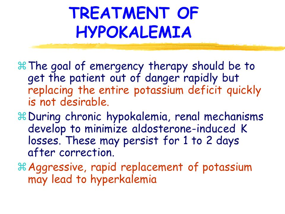 TREATMENT OF HYPOKALEMIA z The goal of emergency therapy should be to get the patient out of danger rapidly but replacing the entire potassium deficit quickly is not desirable.