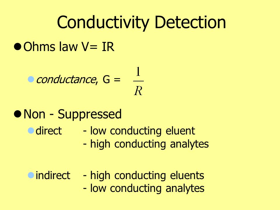 Conductivity Detection Ohms law V= IR conductance, G = Non - Suppressed direct - low conducting eluent - high conducting analytes indirect- high condu