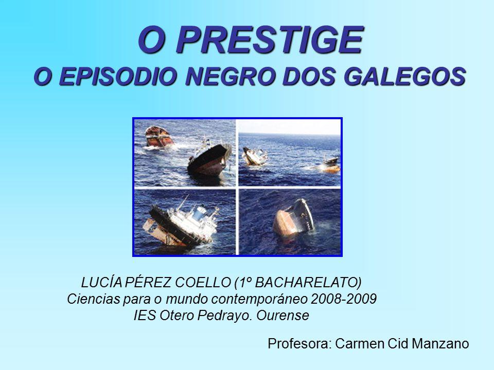 O PRESTIGE O EPISODIO NEGRO DOS GALEGOS Profesora: Carmen Cid Manzano LUCÍA PÉREZ COELLO (1º BACHARELATO) Ciencias para o mundo contemporáneo 2008-2009 IES Otero Pedrayo.