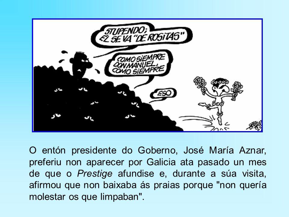O entón presidente do Goberno, José María Aznar, preferiu non aparecer por Galicia ata pasado un mes de que o Prestige afundise e, durante a súa visita, afirmou que non baixaba ás praias porque non quería molestar os que limpaban .