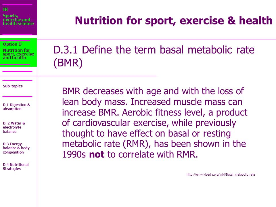 IB Sports, exercise and health science Sub-topics D.3.1 Define the term basal metabolic rate (BMR) Option D Nutrition for sport, exercise and health BMR decreases with age and with the loss of lean body mass.
