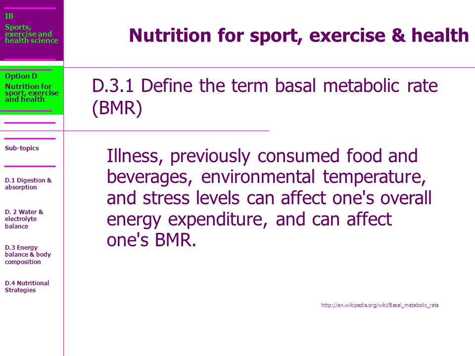 IB Sports, exercise and health science Sub-topics D.3.1 Define the term basal metabolic rate (BMR) Option D Nutrition for sport, exercise and health Illness, previously consumed food and beverages, environmental temperature, and stress levels can affect one s overall energy expenditure, and can affect one s BMR.