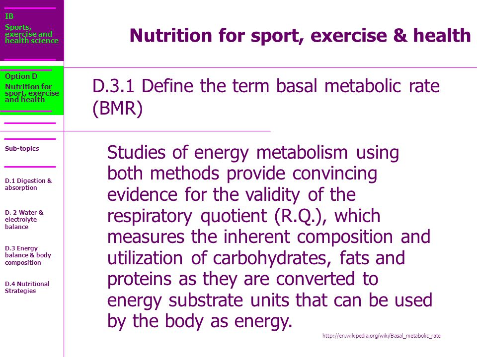 IB Sports, exercise and health science Sub-topics D.3.1 Define the term basal metabolic rate (BMR) Option D Nutrition for sport, exercise and health Studies of energy metabolism using both methods provide convincing evidence for the validity of the respiratory quotient (R.Q.), which measures the inherent composition and utilization of carbohydrates, fats and proteins as they are converted to energy substrate units that can be used by the body as energy.