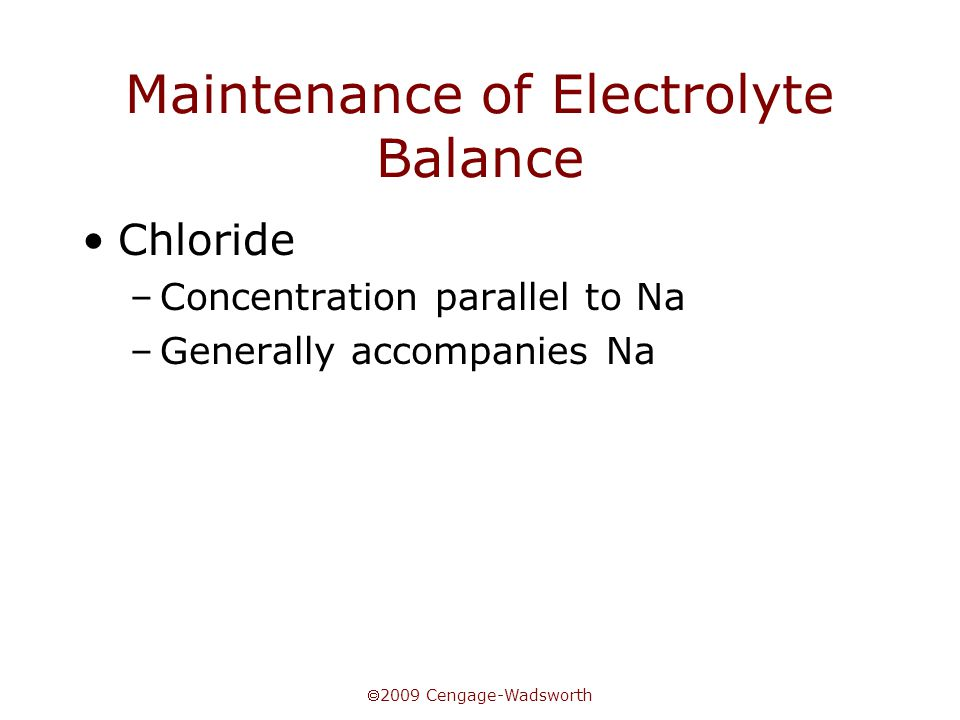  2009 Cengage-Wadsworth Maintenance of Electrolyte Balance Chloride –Concentration parallel to Na –Generally accompanies Na