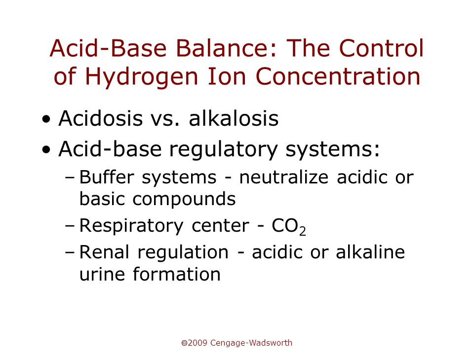  2009 Cengage-Wadsworth Acid-Base Balance: The Control of Hydrogen Ion Concentration Acidosis vs. alkalosis Acid-base regulatory systems: –Buffer sys
