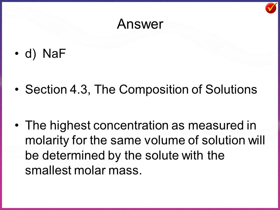 Answer d)NaF Section 4.3, The Composition of Solutions The highest concentration as measured in molarity for the same volume of solution will be determined by the solute with the smallest molar mass.