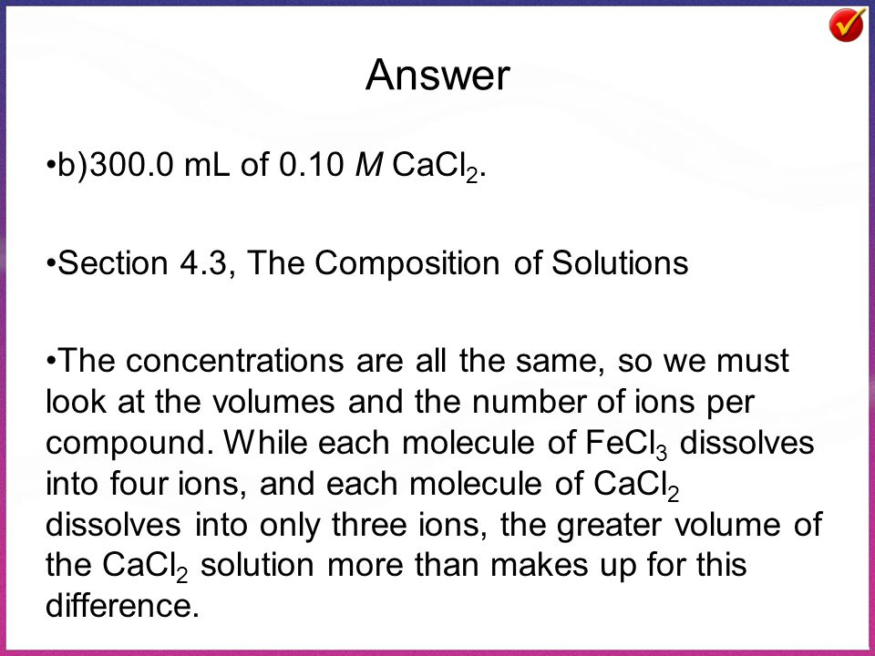 Answer b)300.0 mL of 0.10 M CaCl 2. Section 4.3, The Composition of Solutions The concentrations are all the same, so we must look at the volumes and