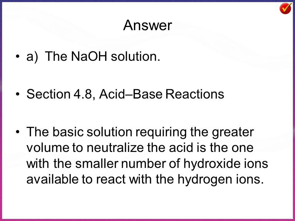 Answer a)The NaOH solution. Section 4.8, Acid–Base Reactions The basic solution requiring the greater volume to neutralize the acid is the one with th