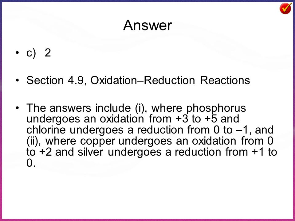 Answer c)2 Section 4.9, Oxidation–Reduction Reactions The answers include (i), where phosphorus undergoes an oxidation from +3 to +5 and chlorine undergoes a reduction from 0 to –1, and (ii), where copper undergoes an oxidation from 0 to +2 and silver undergoes a reduction from +1 to 0.