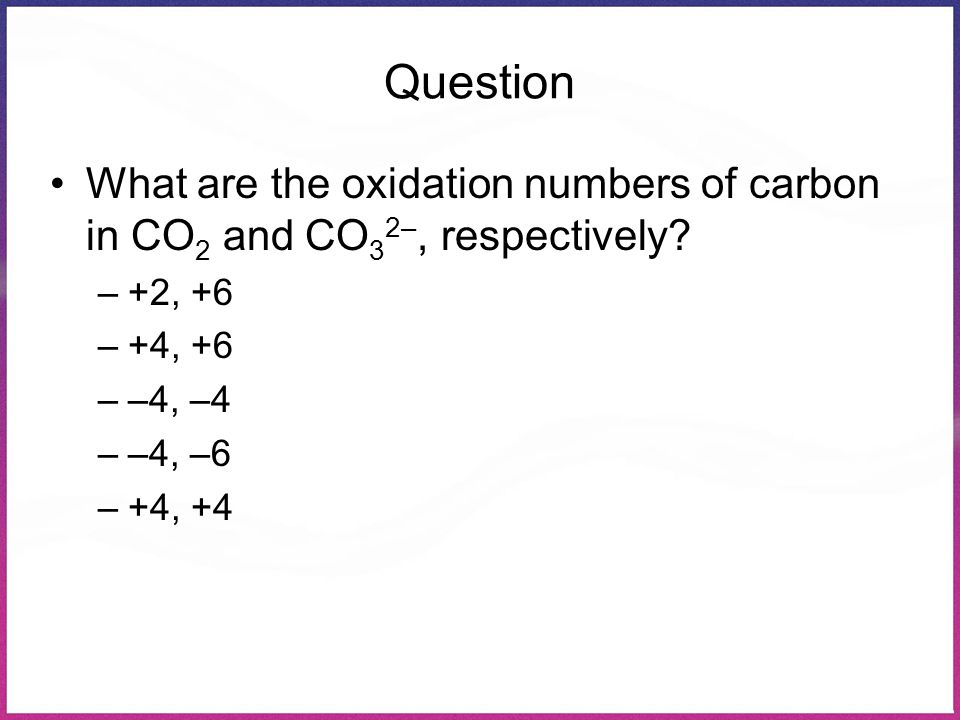 Question What are the oxidation numbers of carbon in CO 2 and CO 3 2–, respectively? –+2, +6 –+4, +6 ––4, –4 ––4, –6 –+4, +4