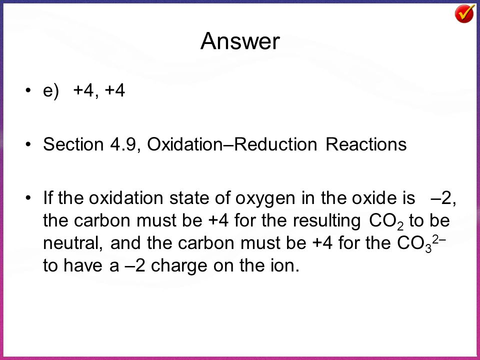 Answer e)+4, +4 Section 4.9, Oxidation–Reduction Reactions If the oxidation state of oxygen in the oxide is –2, the carbon must be +4 for the resultin