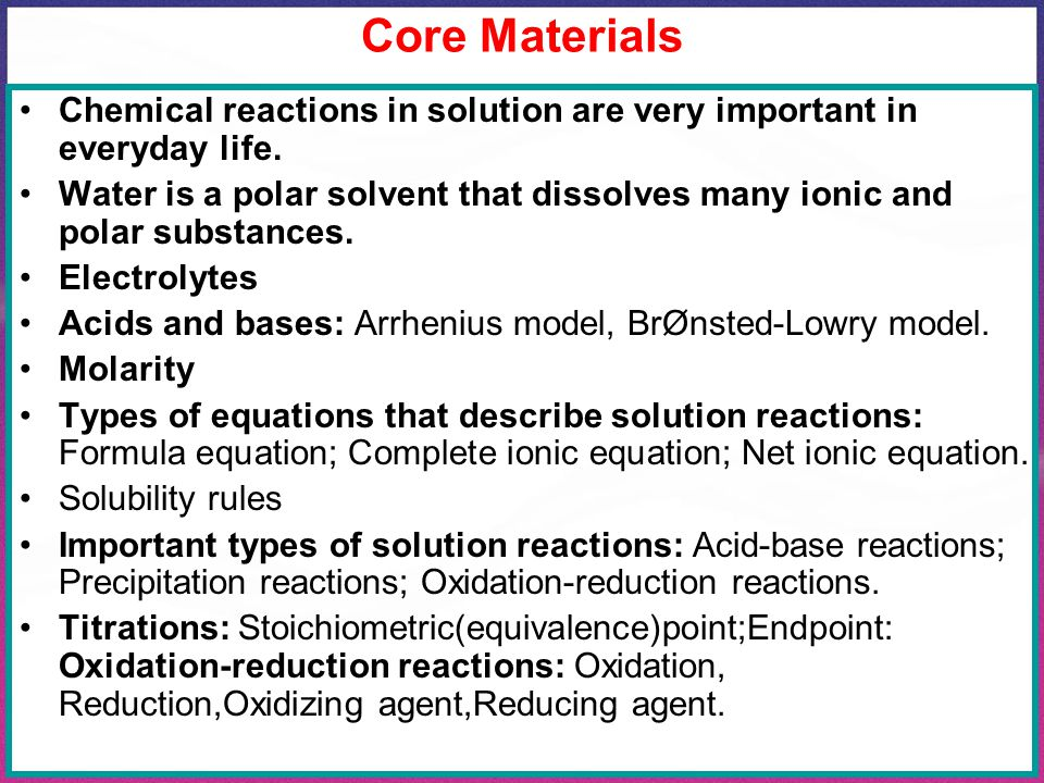 Core Materials Chemical reactions in solution are very important in everyday life. Water is a polar solvent that dissolves many ionic and polar substa