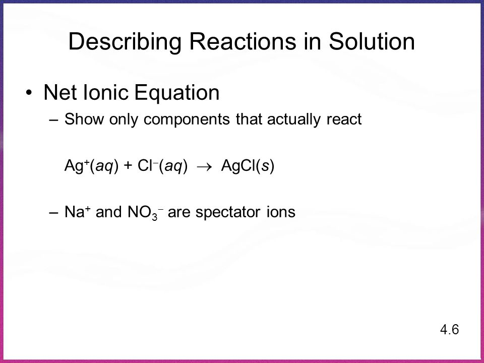 Describing Reactions in Solution Net Ionic Equation –Show only components that actually react Ag + (aq) + Cl  (aq)  AgCl(s) –Na + and NO 3  are spectator ions 4.6