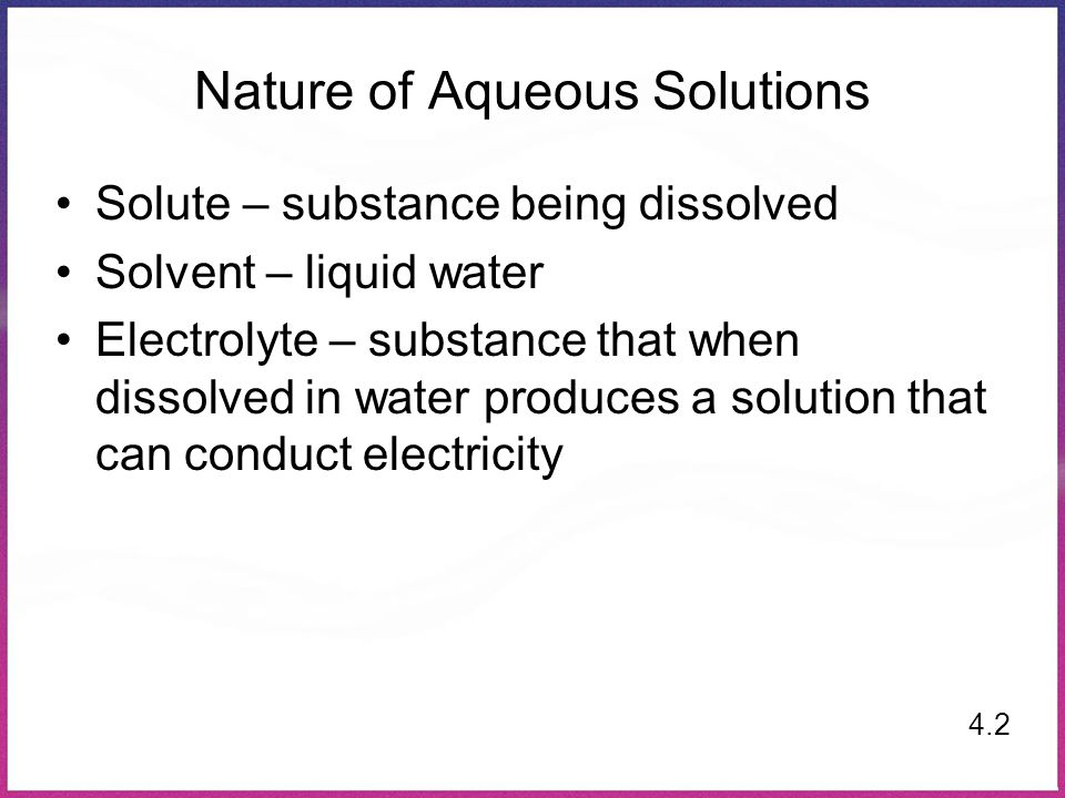 Nature of Aqueous Solutions Solute – substance being dissolved Solvent – liquid water Electrolyte – substance that when dissolved in water produces a solution that can conduct electricity 4.2