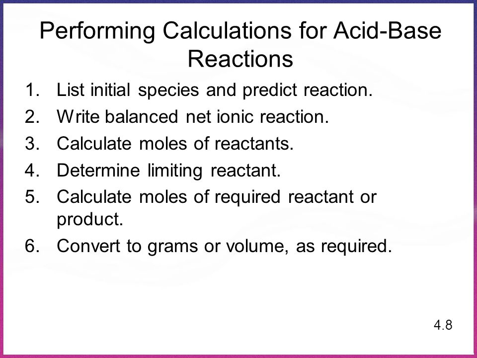 Performing Calculations for Acid-Base Reactions 1.List initial species and predict reaction. 2.Write balanced net ionic reaction. 3.Calculate moles of