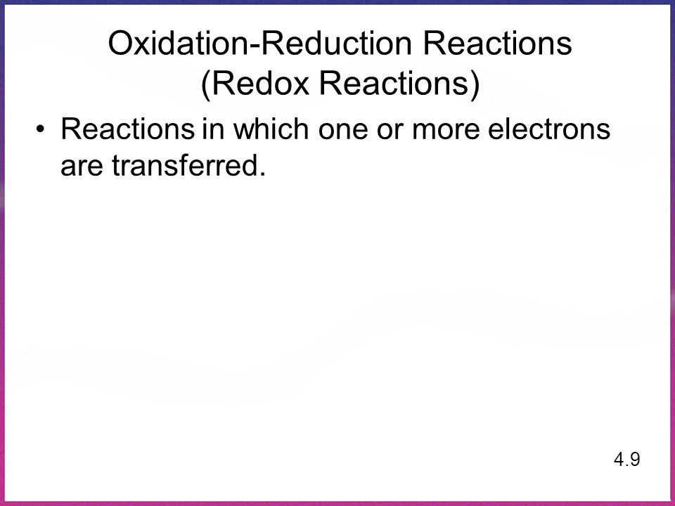 Oxidation-Reduction Reactions (Redox Reactions) Reactions in which one or more electrons are transferred. 4.9