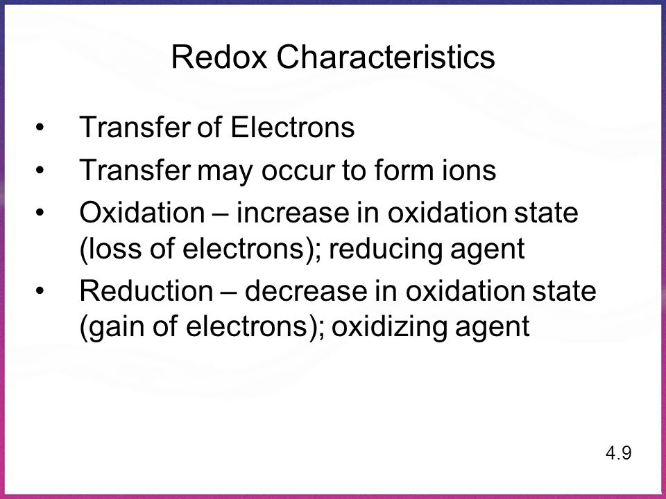 Redox Characteristics Transfer of Electrons Transfer may occur to form ions Oxidation – increase in oxidation state (loss of electrons); reducing agen