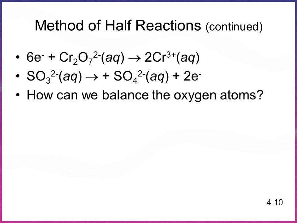 Method of Half Reactions (continued) 6e - + Cr 2 O 7 2- (aq)  2Cr 3+ (aq) SO 3 2- (aq)  + SO 4 2- (aq) + 2e - How can we balance the oxygen atoms? 4