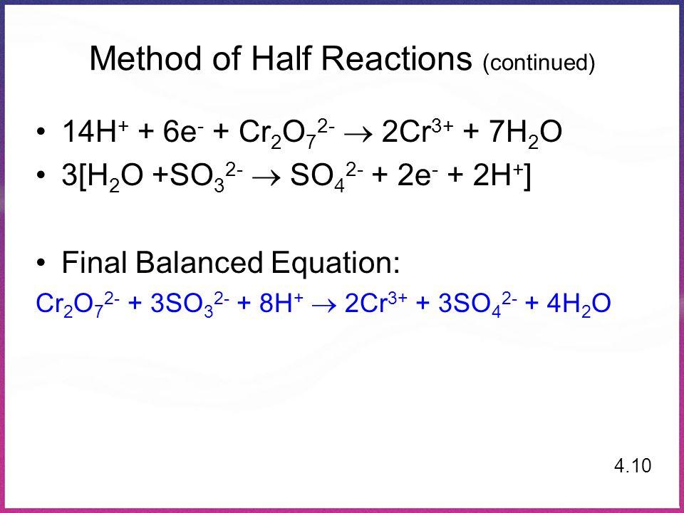 Method of Half Reactions (continued) 14H + + 6e - + Cr 2 O 7 2-  2Cr 3+ + 7H 2 O 3[H 2 O +SO 3 2-  SO 4 2- + 2e - + 2H + ] Final Balanced Equation:
