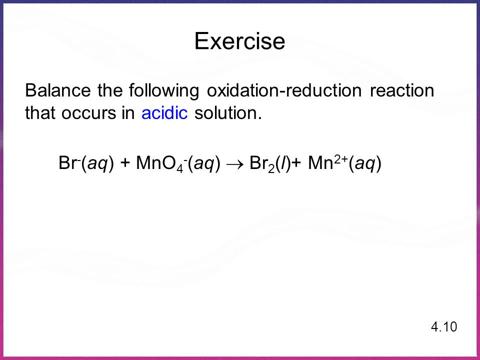Exercise Balance the following oxidation-reduction reaction that occurs in acidic solution.