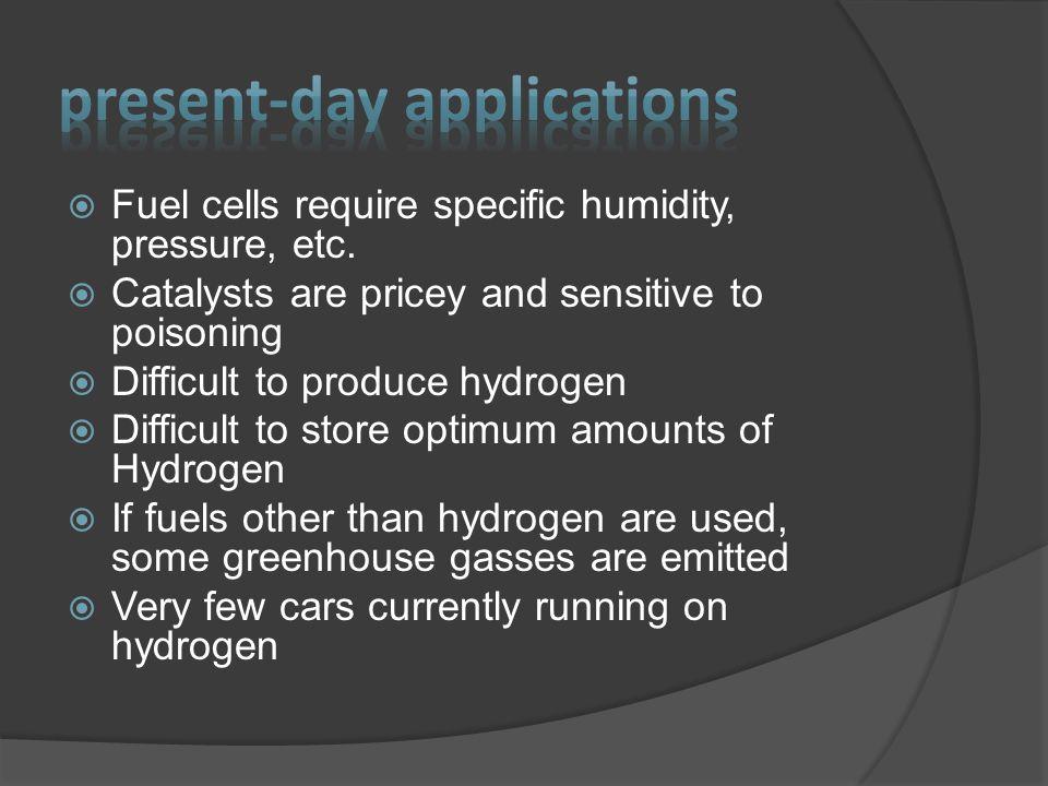 Fuel cells require specific humidity, pressure, etc.