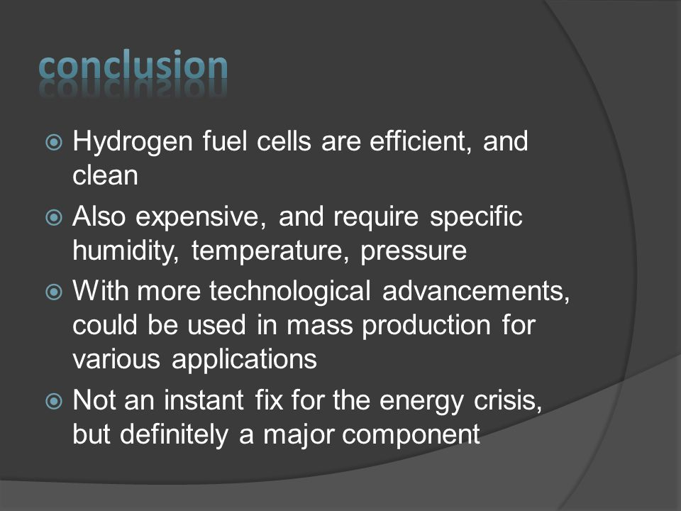  Hydrogen fuel cells are efficient, and clean  Also expensive, and require specific humidity, temperature, pressure  With more technological advancements, could be used in mass production for various applications  Not an instant fix for the energy crisis, but definitely a major component