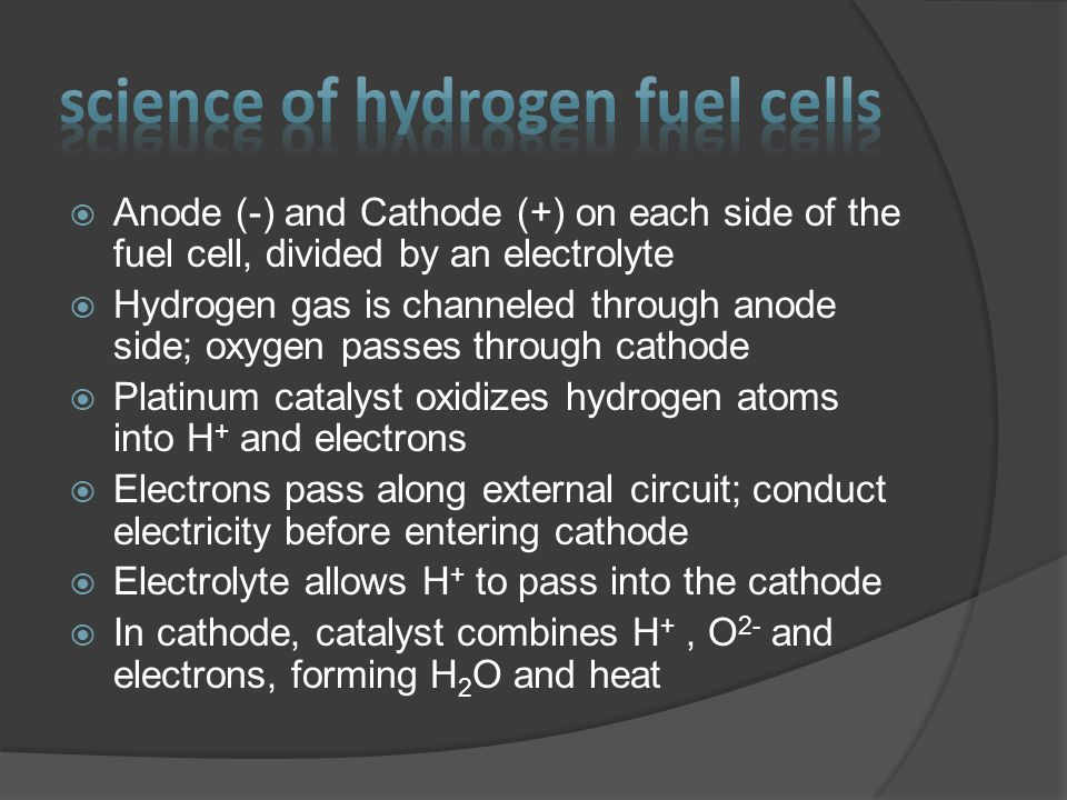  Anode (-) and Cathode (+) on each side of the fuel cell, divided by an electrolyte  Hydrogen gas is channeled through anode side; oxygen passes through cathode  Platinum catalyst oxidizes hydrogen atoms into H + and electrons  Electrons pass along external circuit; conduct electricity before entering cathode  Electrolyte allows H + to pass into the cathode  In cathode, catalyst combines H +, O 2- and electrons, forming H 2 O and heat