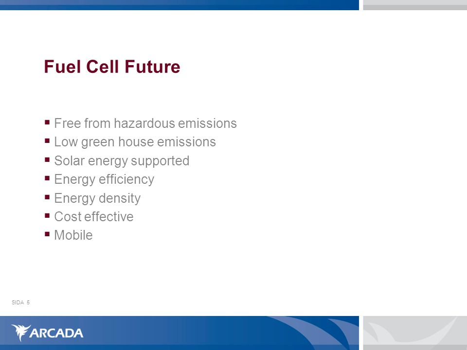 SIDA5 Fuel Cell Future  Free from hazardous emissions  Low green house emissions  Solar energy supported  Energy efficiency  Energy density  Cost effective  Mobile