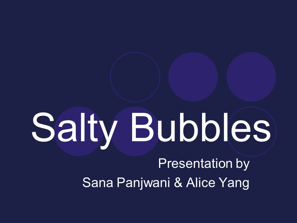 Salty Bubbles Presentation by Sana Panjwani & Alice Yang