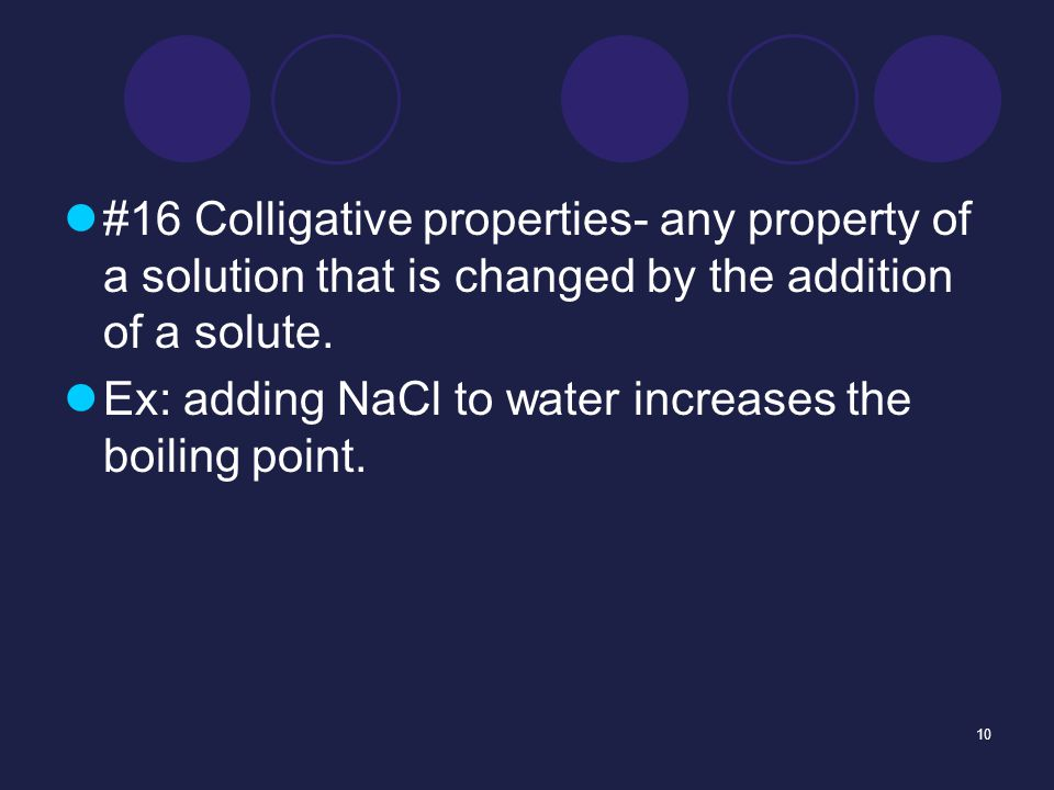 10 #16 Colligative properties- any property of a solution that is changed by the addition of a solute.