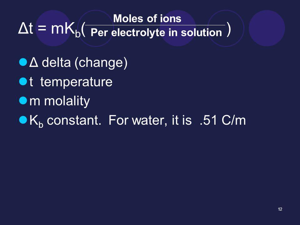 12 Δt = mK b ( ) Δ delta (change) t temperature m molality K b constant.