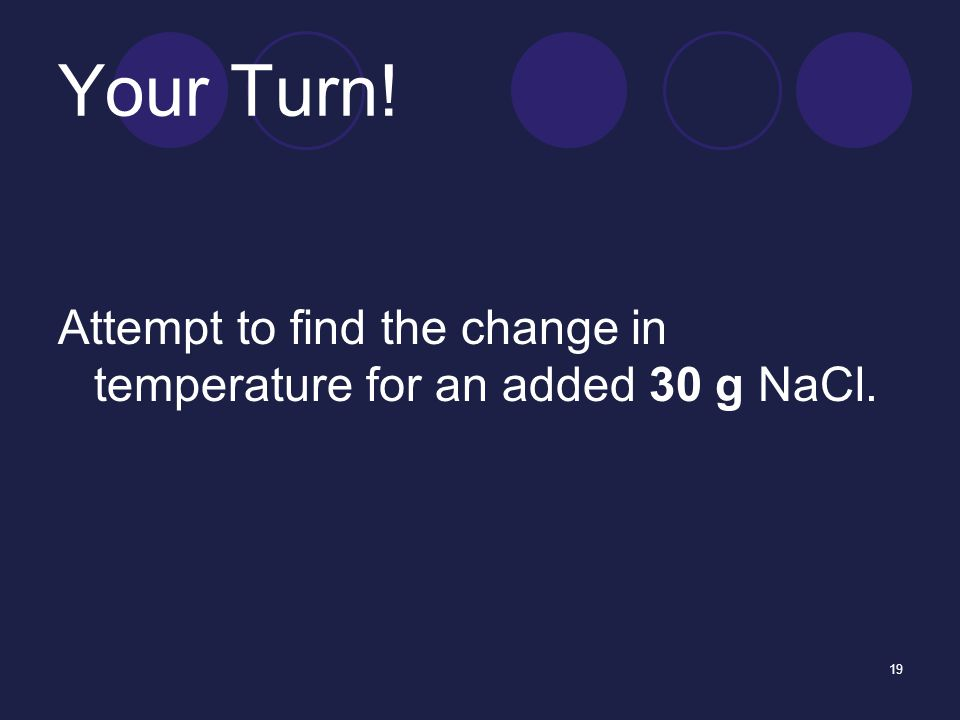 19 Your Turn! Attempt to find the change in temperature for an added 30 g NaCl.