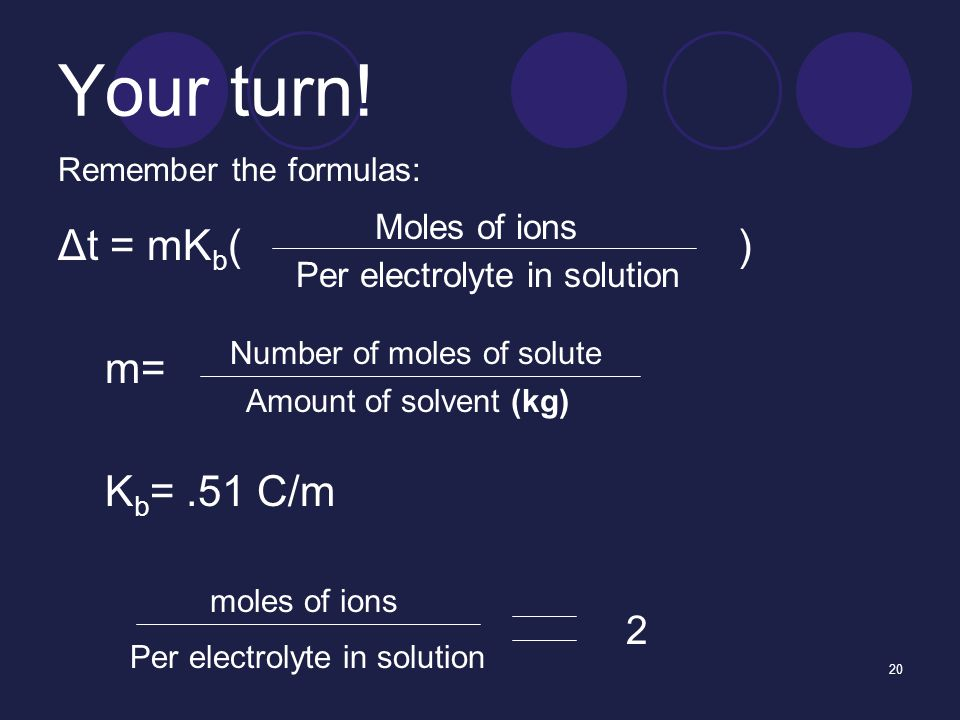 20 Your turn! Remember the formulas: Δt = mK b ( ) m= K b =.51 C/m Moles of ions Per electrolyte in solution Number of moles of solute Amount of solve