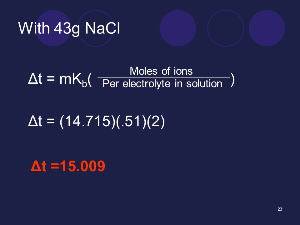 23 With 43g NaCl Δt = mK b ( ) Moles of ions Per electrolyte in solution Δt = (14.715)(.51)(2) Δt =15.009