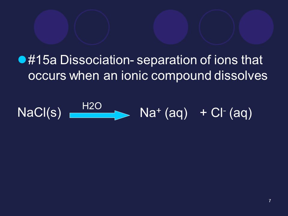 7 #15a Dissociation- separation of ions that occurs when an ionic compound dissolves NaCl(s) H2O Na + (aq)+ Cl - (aq)
