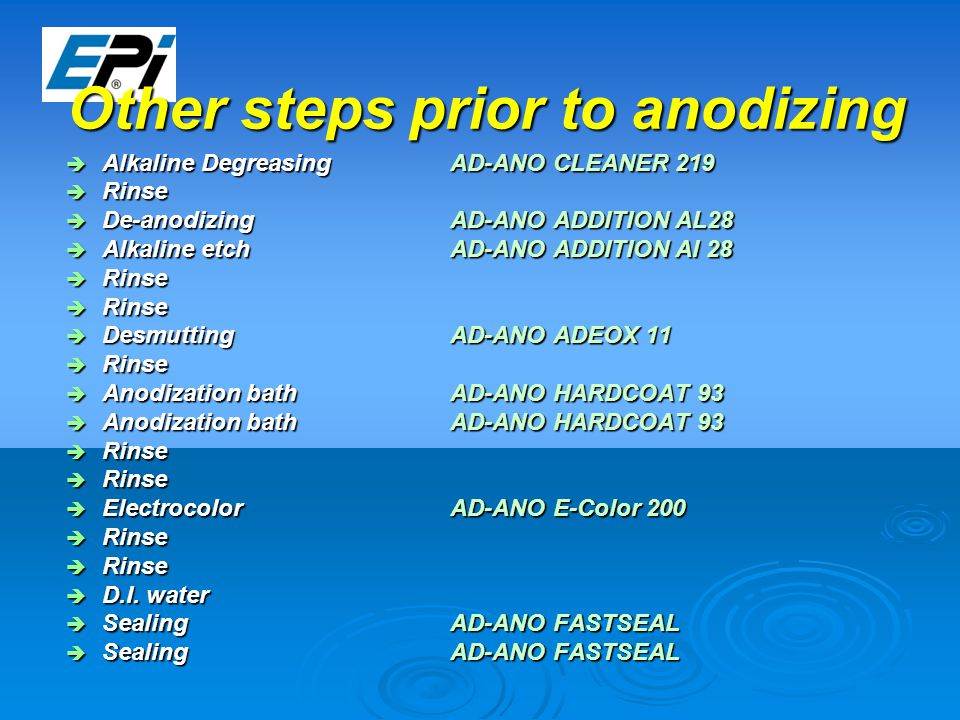 Other steps prior to anodizing  Alkaline Degreasing AD-ANO CLEANER 219  Rinse  De-anodizingAD-ANO ADDITION AL28  Alkaline etchAD-ANO ADDITION Al 28  Rinse  DesmuttingAD-ANO ADEOX 11  Rinse  Anodization bathAD-ANO HARDCOAT 93  Rinse  ElectrocolorAD-ANO E-Color 200  Rinse  D.I.