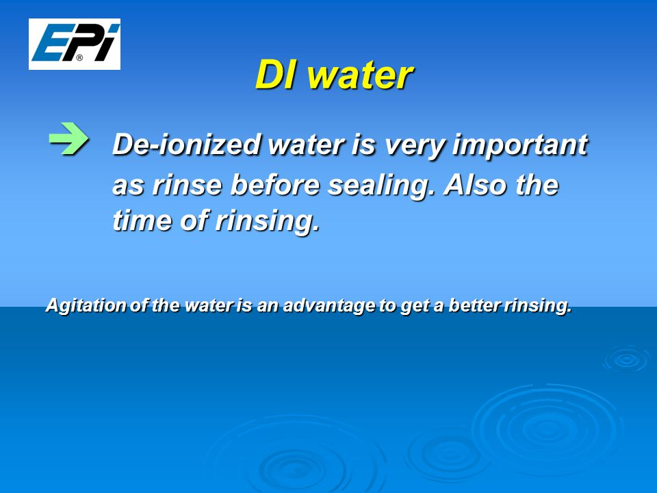 DI water  De-ionized water is very important as rinse before sealing.