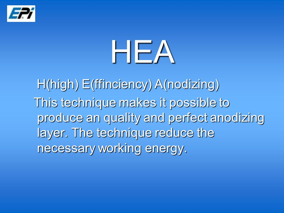 HEA H(high) E(ffinciency) A(nodizing) H(high) E(ffinciency) A(nodizing) This technique makes it possible to produce an quality and perfect anodizing layer.